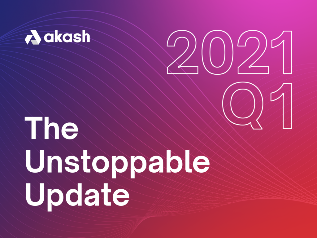 The Unstoppable Update: Q1 2021 | Akash Network